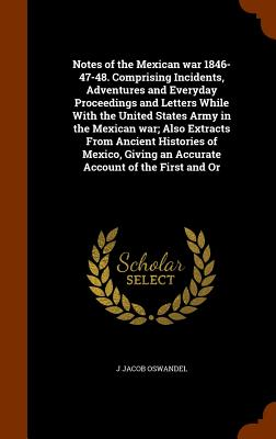 Notes of the Mexican war 1846-47-48. Comprising Incidents, Adventures and Everyday Proceedings and Letters While With the United States Army in the ... an Accurate Account of the First and Or, Oswandel, J Jacob