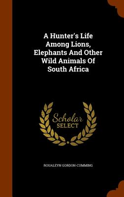 A Hunter's Life Among Lions, Elephants And Other Wild Animals Of South Africa, Gordon-Cumming, Roualeyn