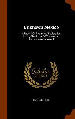 Unknown Mexico: A Record Of Five Years' Exploration Among The Tribes Of The Western Sierra Madre, Volume 2, Lumholtz, Carl