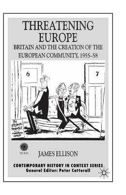 Threatening Europe: Britain and the Creation of the European Community, 1955?58 (Contemporary History in Context), Ellison, James