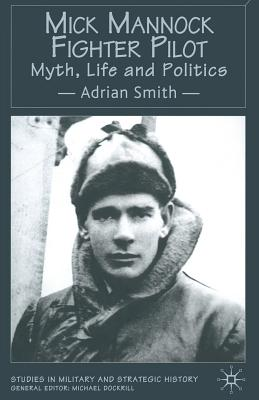 Mick Mannock, Fighter Pilot: Myth, Life and Politics (Studies in Military and Strategic History), Smith, A.
