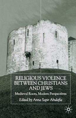 Image for Religious Violence Between Christians and Jews: Medieval Roots, Modern Perspectives