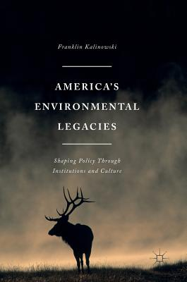 America's Environmental Legacies: Shaping Policy through Institutions and Culture, Kalinowski, Franklin