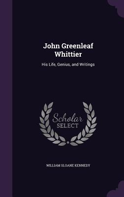 John Greenleaf Whittier: His Life, Genius, and Writings [Facsimile of S. E. Cassino Edition - 1882]