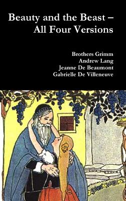 Beauty and the Beast - All Four Versions, Grimm, Brothers; Lang, Andrew; De Beaumont, Jeanne