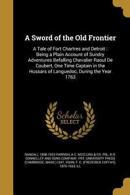 Image for A Sword of the Old Frontier: A Tale of Fort Chartres and Detroit: Being a Plain Account of Sundry Adventures Befalling Chevalier Raoul de Coubert, One ... Hussars of Languedoc, During the Year 1763