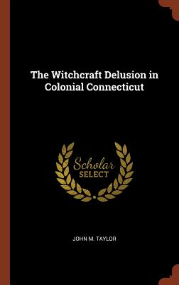 The Witchcraft Delusion in Colonial Connecticut, Taylor, John M.