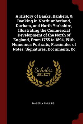 A History of Banks, Bankers, & Banking in Northumberland, Durham, and North Yorkshire, Illustrating the Commercial Development of the North of ... of Notes, Signatures, Documents, &c, Phillips, Maberly