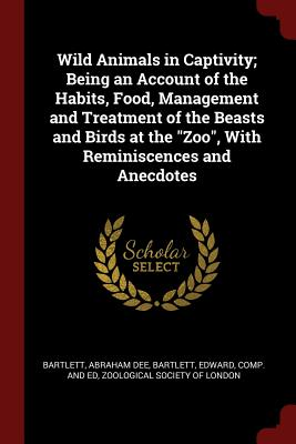 "Wild Animals in Captivity; Being an Account of the Habits, Food, Management and Treatment of the Beasts and Birds at the ""Zoo"", With Reminiscences and Anecdotes, Bartlett, Abraham Dee; Bartlett, Edward"