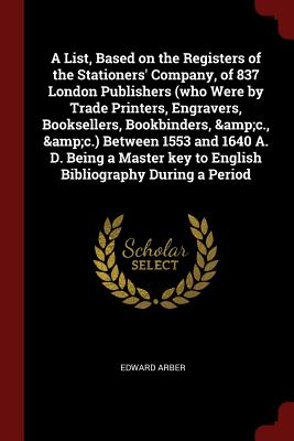 A List, Based on the Registers of the Stationers' Company, of 837 London Publishers (who Were by Trade Printers, Engravers, Booksellers, Bookbinders, ... key to English Bibliography During a Period, Arber, Edward