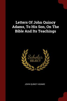 Letters Of John Quincy Adams, To His Son, On The Bible And Its Teachings, Adams, John Quincy