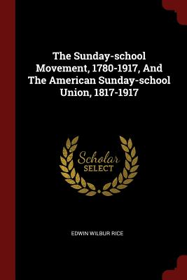 The Sunday-school Movement, 1780-1917, And The American Sunday-school Union, 1817-1917, Rice, Edwin Wilbur