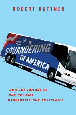The Squandering of America: How the Failure of Our Politics Undermines Our Prosperity, Robert Kuttner