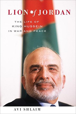 LION OF JORDAN THE LIFE OF KING HUSSEIN IN WAR AND PEACE, SHLAIM, AVI