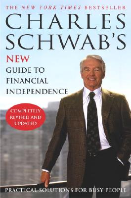 Charles Schwab's New Guide to Financial Independence Completely Revised and Updated : Practical Solutions for Busy People, Schwab, Charles