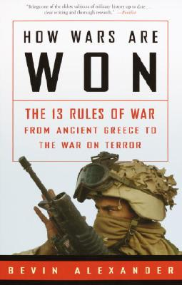How Wars Are Won: The 13 Rules of War from Ancient Greece to the War on Terror, Bevin Alexander