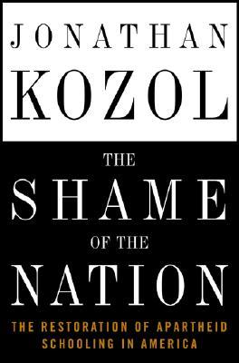 Shame of the Nation : The Restoration of Apartheid Schooling in America, JONATHAN KOZOL