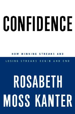 Confidence: How Winning Streaks and Losing Streaks Begin and End, Kanter, Rosabeth Moss