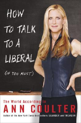 How to Talk to a Liberal (If You Must): The World According to Ann Coulter, Coulter, Ann;Coulter, Ann H.