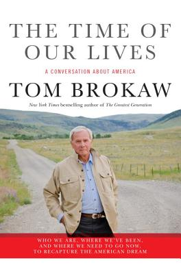 The Time of Our Lives: A conversation about America; Who we are, where we've been, and where we need to go now, to recapture the American dream, Tom Brokaw
