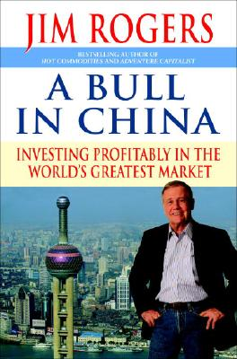A Bull in China: Investing Profitably in the World's Greatest Market, Jim Rogers