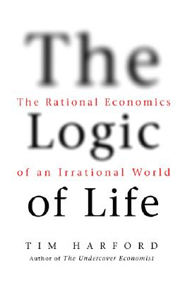 The Logic of Life: The Rational Economics of an Irrational World, Harford, Tim