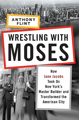 WRESTLING WITH MOSES : HOW JANE JACOBS T, ANTHONY FLINT
