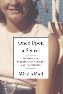 Once Upon a Secret: My Affair with President John F. Kennedy and Its Aftermath, Mimi Alford