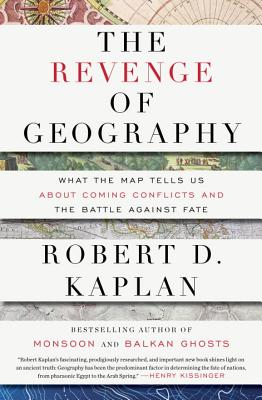 The Revenge of Geography: What the Map Tells Us About Coming Conflicts and the Battle Against Fate, Kaplan, Robert D.