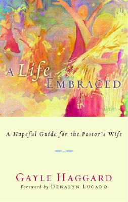 Life Embraced : A Hopeful Guide For The Pastors Wife, GAYLE HAGGARD, DENALYN LUCADO