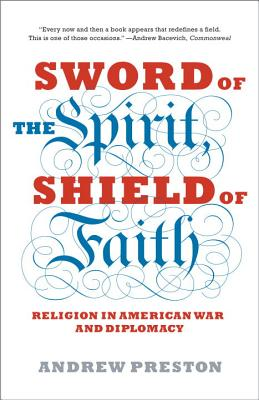 Sword of the Spirit, Shield of Faith: Religion in American War and Diplomacy, Andrew Preston