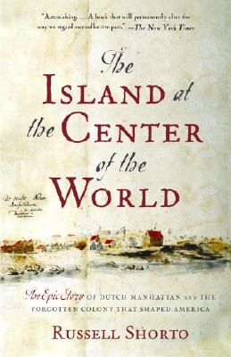 The Island at the Center of the World: The Epic Story of Dutch Manhattan and the Forgotten Colony That Shaped America, Shorto, Russell
