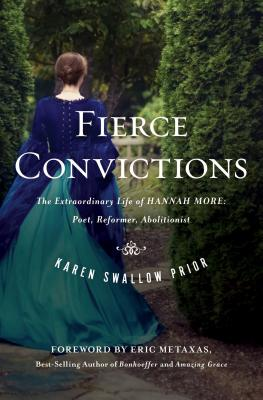 Fierce Convictions: The Extraordinary Life of Hannah More, Poet, Reformer, Abolitionist, Karen Swallow Prior