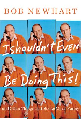 I Shouldn't Even Be Doing This!: And Other Things that Strike Me as Funny, Newhart, Bob