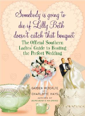 Image for Somebody Is Going to Die if Lilly Beth Doesn't Catch That Bouquet: The Official Southern Ladies' Guide to Hosting the Perfect Wedding