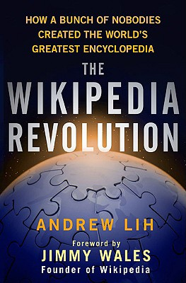 The Wikipedia Revolution: How a Bunch of Nobodies Created the World's Greatest Encyclopedia, Lih, Andrew