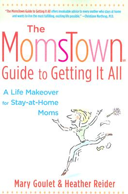 MomsTown Guide To Getting It All : A Life Makeover For Stay-At-Home Moms, MARY GOULET, HEATHER REIDER