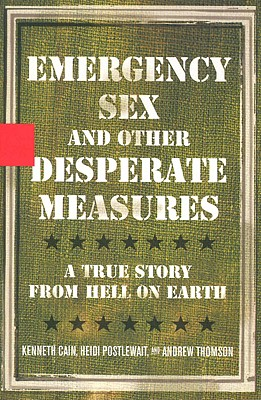 Emergency Sex and Other Desperate Measures: A True Story From Hell On Earth, KENNETH CAIN, HEIDI POSTLEWAIT, ANDREW THOMSON