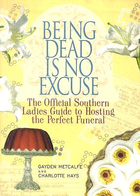 Being Dead Is No Excuse: The Official Southern Ladies Guide To Hosting the Perfect Funeral, Gayden Metcalfe,Charlotte Hays