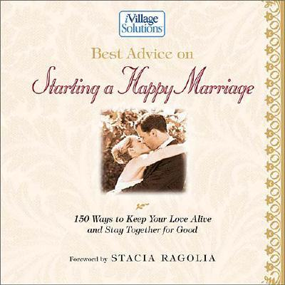 Image for Best Advice on Starting a Happy Marriage: 150 Ways to Keep Your Love Alive and Stay Together for Good (Ivillage Solutions)