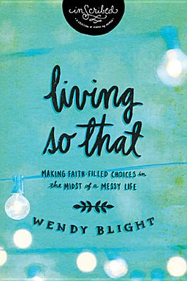 Image for Living So That: Making Faith-Filled Choices in the Midst of a Messy Life (InScribed)