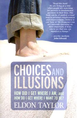 Choices and Illusions: How Did I Get Where I Am, and  How Do I Get Where I Want to Be?, Eldon Taylor