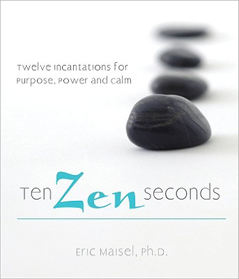 Ten Zen Seconds: Twelve Incantations for Purpose, Power and Calm, Maisel, Eric