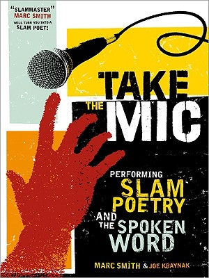 Take the Mic: The Art of Performance Poetry, Slam, and the Spoken Word (A Poetry Speaks Experience), Smith, Marc Kelly; Kraynak, Joe