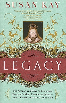 Legacy: The Acclaimed Novel of Elizabeth, England's Most Passionate Queen -- and the Three Men Who Loved Her, Susan Kay