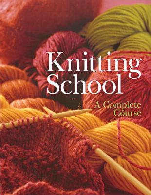 KNITTING SCHOOL : A COMPLETE COURSE