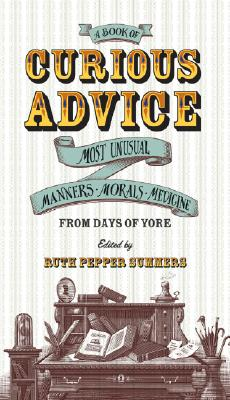 Image for A Book of Curious Advice: Most Unusual Manners, Morals, and Medicine from Days of Yore