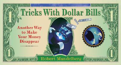 Tricks With Dollar Bills: Another Way to Make Your Money Disappear, Robert Mandelberg