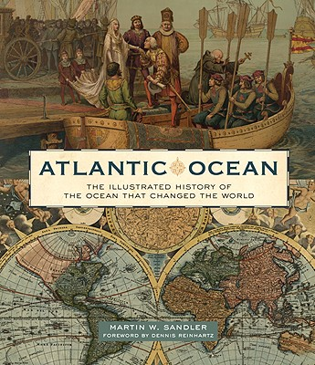Atlantic Ocean: The Illustrated History of the Ocean That Changed the World, Sandler, Martin W.