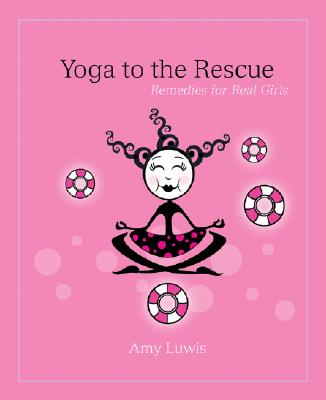 Yoga to the Rescue: Remedies for Real Girls, Luwis, Amy